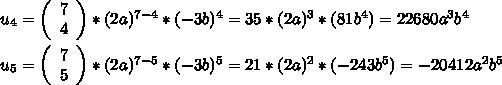 u_{4}=\left(\begin{array}{c}7\\4\end{array}\right)*(2a)^{7-4}*(-3b)^{4}=35*(2a)^{3}*(81b^{4})=22680a^{3}b^{4}\\\\u_{5}=\left(\begin{array}{c}7\\5\end{array}\right)*(2a)^{7-5}*(-3b)^{5}=21*(2a)^{2}*(-243b^{5})=-20412a^{2}b^{5}