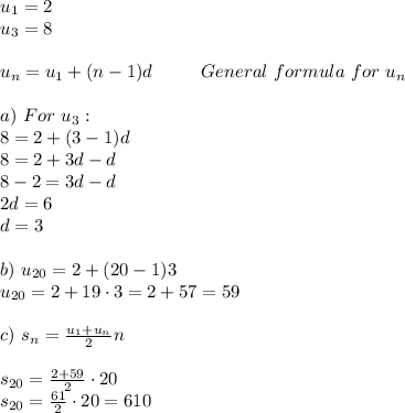 u_1=2\\u_3=8\\\\u_n=u_1+(n-1)d\ \ \ \ \ \ \ \ General\ formula\ for\ u_n\\\\a)\ For\ u_3:\\8=2+(3-1)d\\8=2+3d-d\\8-2=3d-d\\2d=6\\d=3\\\\b)\ u_{20}=2+(20-1)3\\u_{20}=2+19\cdot3=2+57=59\\\\c)\ s_n=\frac{u_1+u_n}{2}n\\\\s_{20}=\frac{2+59}{2}\cdot20\\s_{20}=\frac{61}{2}\cdot20=610