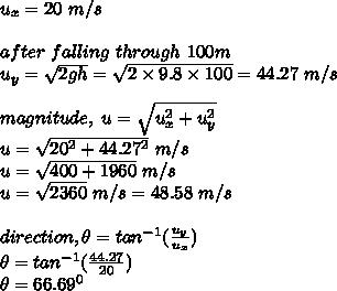 u_x=20\ m/s\\ \\after\ falling\ through\ 100m\\ u_y= \sqrt{2gh}= \sqrt{2 \times 9.8 \times 100} =44.27\ m/s\\ \\magnitude,\ u= \sqrt{u_x^2+u_y^2}\\u= \sqrt{20^2+44.27^2}\ m/s\\u= \sqrt{400+1960}\ m/s\\u=    \sqrt{2360}\ m/s=48.58\ m/s\\ \\direction, \theta=tan^{-1}( \frac{u_y}{u_x} )\\ \theta=tan^{-1}( \frac{44.27}{20} )\\ \theta=66.69^0