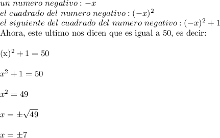 un\ numero\ negativo : - x\\el\ cuadrado\ del\ numero\ negativo: (-x)^2\\el\ siguiente\ del\ cuadrado\ del\ numero\ negativo: (-x)^2+1Ahora, este ultimo nos dicen que es igual a 50, es decir:\\ \\(x)^2+1=50\\ \\x^2+1=50\\ \\x^2=49\\ \\x=\pm \sqrt{49}\\ \\x=\pm7