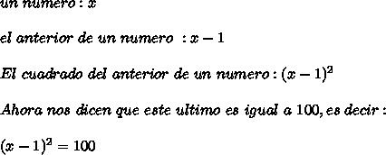 un\ numero : x\\ \\el\ anterior\ de\ un\ numero\ : x-1\\ \\El\ cuadrado\ del\ anterior\ de\ un\ numero:(x-1)^2\\ \\Ahora\ nos\ dicen\ que\ este\ ultimo\ es\ igual\ a\ 100, es\ decir:\\ \\(x-1)^2=100
