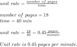 unit\ rate=\frac{number\ of\ pages}{time}\\\\number\ of\ pages=18\\time=40\ min\\\\unit\ rate=\frac{18}{40}=0.45\frac{pages}{minute}\\\\Unit\ rate\ is\ 0.45\ pages\ per\ minute.