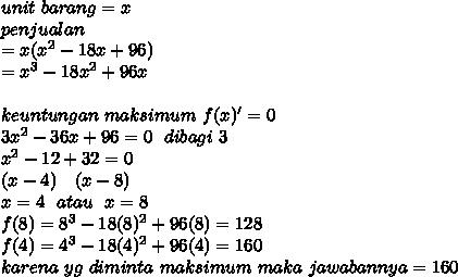 unit~barang=x \\ penjualan \\ =x(x^2-18x+96) \\ =x^3-18x^2+96x \\  \\ keuntungan~maksimum~f(x)'=0 \\ 3x^2-36x+96=0~~dibagi~3 \\ x^2-12+32 =0\\ (x-4)~~~(x-8) \\ x=4~~atau~~x=8 \\ f(8)=8^3-18(8)^2+96(8)=128 \\ f(4)=4^3-18(4)^2+96(4)=160 \\ karena~yg~diminta~maksimum~maka~jawabannya=160
