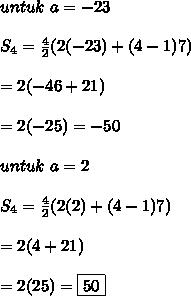 untuk \ a = -23 \\ \\ S_4 = \frac{4}{2} (2(-23) + (4-1)7) \\ \\ = 2(-46 + 21) \\ \\ = 2(-25) = -50 \\ \\ untuk \ a = 2 \\ \\ S_4 = \frac{4}{2} (2(2) + (4-1)7) \\ \\ = 2(4 + 21) \\ \\ = 2(25) = \boxed{50}