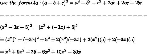 use\ the\ formula:(a+b+c)^2=a^2+b^2+c^2+2ab+2ac+2bc\\\\-----------------------------\\\\(x^2-3x+5)^2=[x^2+(-3x)+5]^2\\\\=(x^2)^2+(-3x)^2+5^2+2(x^2)(-3x)+2(x^2)(5)+2(-3x)(5)\\\\=x^4+9x^2+25-6x^3+10x^2-30x