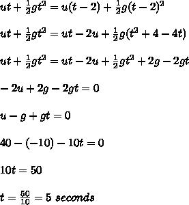 ut+ \frac{1}{2}gt^2 =u(t-2)+ \frac{1}{2}g(t-2)^2 \\ \\ut+ \frac{1}{2}gt^2 =ut-2u+ \frac{1}{2}g(t^2+4-4t) \\ \\ut+ \frac{1}{2}gt^2 =ut-2u+ \frac{1}{2}gt^2+2g-2gt \\ \\-2u+2g-2gt=0\\ \\u-g+gt=0\\ \\40-(-10)-10t=0\\ \\10t=50\\ \\t=  \frac{50}{10}=5\ seconds
