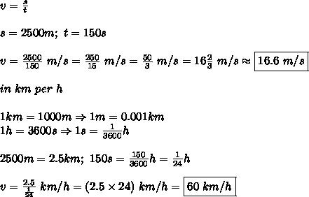 v=\frac{s}{t}\\\\s=2500m;\ t=150s\\\\v=\frac{2500}{150}\ m/s=\frac{250}{15}\ m/s=\frac{50}{3}\ m/s=16\frac{2}{3}\ m/s\approx\boxed{16.6\ m/s}\\\\in\ km\ per\ h\\\\1km=1000m\Rightarrow1m=0.001km\\1h=3600s\Rightarrow1s=\frac{1}{3600}h\\\\2500m=2.5km;\ 150s=\frac{150}{3600}h=\frac{1}{24}h\\\\v=\frac{2.5}{\frac{1}{24}}\ km/h=(2.5\times24)\ km/h=\boxed{60\ km/h}