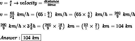 v=\frac{s}{t}\to velocity=\frac{distance}{time}\\\\v=\frac{65}{2\frac{1}{4}}\ km/h=\left(65:\frac{9}{4}\right)\ km/h=\left(65\times\frac{4}{9}\right)\ km/h=\frac{260}{9}\ km/h\\\\\frac{260}{9}\ km/h\times3\frac{3}{5}h=\left(\frac{260}{9}\times\frac{18}{5}\right)\ km=\left(\frac{52}{1}\times\frac{2}{1}\right)\ km=104\ km\\\\Answer:\boxed{104\ km}