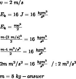 v=2\ m/s\\\\E_k=16\ J=16\ \frac{kgm^2}{s^2}\\\\E_k=\frac{mv^2}{2}\\\\\frac{m\cdot(2\ m/s)^2}{2}=16\ \frac{kgm^2}{s^2}\\\\\frac{m\cdot4\ m^2/s^2}{2}=16\ \frac{kgm^2}{s^2}\\\\2m\ m^2/s^2=16\ \frac{kgm^2}{s^2}\ \ /:2\ m^2/s^2\\\\m=8\ kg-answer