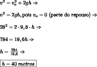v^2=v_o^2+2gh \Rightarrow\\\\v^2=2gh,\text{pois }v_o=0\text{ (parte do repouso)} \Rightarrow\\\\28^2=2\cdot9,8\cdot h \Rightarrow\\\\784=19,6h \Rightarrow\\\\h=\frac{784}{19,6} \Rightarrow\\\\\boxed{h=40\ metros}