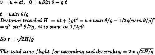 v = u + at, \ \ 0 = u Sin\ \theta - g \ t \\ \\ t = u sin\ \theta/g \\ Distance\ traveled\ H\ = u t + \frac{1}{2} g t^2 = u * u sin\ \theta/g - 1/2 g (u sin\ \theta/g)^2\\ = u^2\ sin^2\ \theta/2g, \ it\ is\ same\ as\ 1/2 gt^2 \\ \\ So\ t = \sqrt{2H/g} \\ \\ The\ total\ time \of\ flight\ for\ ascending\ and\ descending = 2 * \sqrt{2H/g}