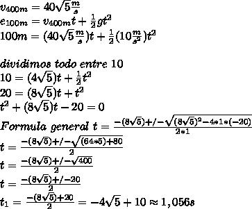 v_{400m}=40\sqrt{5}\frac{m}{s}\\ e_{100m}=v_{400m}t+\frac{1}{2}gt^2\\ 100m=(40\sqrt{5}\frac{m}{s})t+\frac{1}{2}(10\frac{m}{s^2})t^2\\ \\ dividimos\ todo\ entre\ 10\\ 10=(4\sqrt{5})t+\frac{1}{2}t^2\\ 20=(8\sqrt{5})t+t^2\\ t^2+(8\sqrt{5})t-20=0\\ Formula\ general\ t=\frac{-(8\sqrt{5})+/-\sqrt{(8\sqrt{5})^2-4*1*(-20)}}{2*1}\\ t=\frac{-(8\sqrt{5})+/-\sqrt{(64*5)+80}}{2}\\ t=\frac{-(8\sqrt{5})+/-\sqrt{400}}{2}\\ t=\frac{-(8\sqrt{5})+/-20}{2}\\ t_1=\frac{-(8\sqrt{5})+20}{2}=-4\sqrt{5}+10\approx1,056s\\
