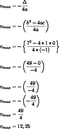 v_{max}=- \dfrac{\Delta}{4a}\\\\\\ v_{max}=-\left( \dfrac{b^2-4ac}{4a}\right)\\\\\\ v_{max}=-\left\{ \dfrac{7^2-4*1*0}{4*(-1)}\right\}\\\\\\ v_{max}=-\left( \dfrac{49-0}{-4}\right)\\\\\\ v_{max}=-\left( \dfrac{~~49}{-4}\right)\\\\v_{max}=-\left(- \dfrac{49}{4}\right)\\\\ v_{max}= \dfrac{49}{4}\\\\ v_{max}=12,25