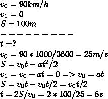 v_0=90 km/h \\ v_1=0 \\ S=100 m \\ --------- \\ t=? \\ v_0 = 90*1000/3600 = 25 m/s \\S= v_0t- at^2/2 \\ v_1 = v_0-at=0 => v_0=at \\S= v_0t-v_0t/2 = v_0t/2 \\ t=2S/v_0 = 2*100/25 = 8 s