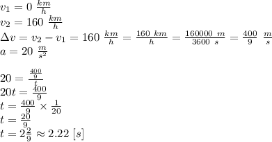 v_1=0 \ \frac{km}{h} \\ v_2=160 \ \frac{km}{h} \\ \Delta v=v_2-v_1=160 \ \frac{km}{h}=\frac{160 \ km}{h}=\frac{160000 \ m}{3600 \ s}=\frac{400}{9} \ \frac{m}{s} \\a=20 \ \frac{m}{s^2} \\ \\20=\frac{\frac{400}{9}}{t} \\20t=\frac{400}{9} \\t=\frac{400}{9} \times \frac{1}{20} \\t=\frac{20}{9} \\t=2 \frac{2}{9} \approx 2.22 \ [s]
