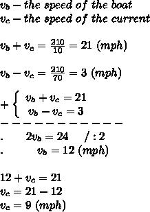 v_b-the\ speed\ of\ the\ boat\\v_c-the\ speed\ of\ the\ current\\\\v_b+v_c=\frac{210}{10}=21\ (mph)\\\\v_b-v_c=\frac{210}{70}=3\ (mph)\\\\  +\left\{\begin{array}{ccc}v_b+v_c=21\\v_b-v_c=3\end{array}\right\\-----------\\.\ \ \ \ \ \ 2v_b=24\ \ \ \ /:2\\.\ \ \ \ \ \ \ \ \ v_b=12\ (mph)\\\\12+v_c=21\\v_c=21-12\\v_c=9\ (mph)