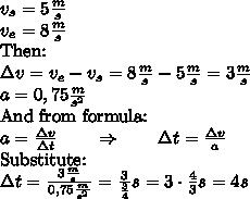 v_s = 5 \frac{m}{s} \\ v_e=8 \frac{m}{s} \\ \hbox{Then:} \\ \Delta v=v_e - v_s = 8 \frac{m}{s} - 5\frac{m}{s}=3 \frac{m}{s} \\ a=0,75 \frac{m}{s^2} \\ \hbox{And from formula:} \\ a=\frac{\Delta v}{\Delta t} \qquad \Rightarrow \qquad  \Delta t= \frac{\Delta v}{a} \\ \hbox{Substitute:} \\ \Delta t=\frac{3\frac{m}{s}}{0,75 \frac{m}{s^2}}= \frac{3}{\frac{3}{4}} s= 3 \cdot \frac{4}{3} s= 4 s