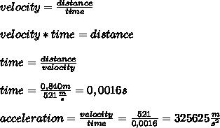velocity=\frac{distance}{time}\\\\velocity*time=distance\\\\time=\frac{distance}{velocity}\\\\time=\frac{0,840m}{521\frac{m}{s}}=0,0016s\\\\acceleration=\frac{velocity}{time}=\frac{521}{0,0016}=325625\frac{m}{s^2}
