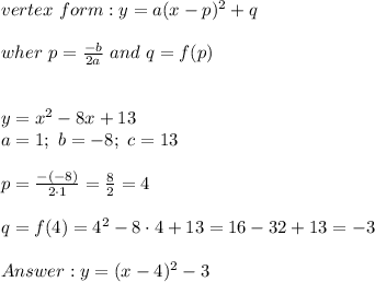 vertex\ form:y=a(x-p)^2+q\\\\wher\ p=\frac{-b}{2a}\ and\ q=f(p)\\\\\\y=x^2-8x+13\\a=1;\ b=-8;\ c=13\\\\p=\frac{-(-8)}{2\cdot1}=\frac{8}{2}=4\\\\q=f(4)=4^2-8\cdot4+13=16-32+13=-3\\\\Answer:y=(x-4)^2-3