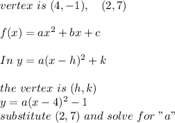 """vertex \ is \ (4,-1), \ \ \ (2,7) \\\\ f(x)=ax^2+bx+c \\\\In \ y = a ( x-h)^2 +k\\\\ the \ vertex \ is \ (h,k)\\y=a(x-4)^2 -1\\substitute \ (2,7) \ and \ solve \ for \ """"a"""""""