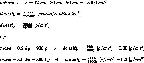 volume:\ \ \ V=12\ cm\cdot30\ cm\cdot50\ cm=18000\ cm^3 \\ \\density= \frac{mass}{volume}\  [grams /centimetre^3]\\ \\density= \frac{mass}{18000} \ [g/cm^3]\\ \\e.g.\\ \\ mass=0.9\ kg=900\ g\ \ \Rightarrow\ \ \ density= \frac{900}{18000}\  [g/cm^3]= 0.05\ [g/cm^3]\\ \\mass=3.6\ kg=3600\ g\ \ \Rightarrow\ \ \ density= \frac{3600}{18000}\  [g/cm^3]= 0.2\ [g/cm^3]