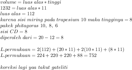 volume=luas~alas*tinggi \\ 1232=luas~alas*11 \\ luas~alas=112 \\ karena~sisi~miring~pada~trapesium~10 ~maka~tingginya=8  \\ pakek~phitagoras~10,~8,~6 \\ sisi~CD=8 \\ diperoleh~dari=20-12=8 \\  \\ L.permukaan=2(112)+(20*11)+2(10*11)+(8*11) \\ L.permukaan= 224+220+220+88=752 \\  \\ koreksi~lagi~yaa~takut~gateliti