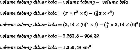 volume~ tabung~ di luar~ bola=volume~tabung-~volume~bola \\  \\ volume~ tabung~ di luar~ bola= (\pi \times r^2\times t)-( \frac{4}{3}\pi \times r^3 ) \\  \\ volume~ tabung~ di luar~ bola=(3,14\times (6)^2 \times t)-( \frac{4}{3}\times 3,14\times (6)^3)  \\  \\ volume~ tabung~ di luar~ bola=2.260,8-904,32 \\  \\ volume~ tabung~ di luar~ bola=1.356,48~cm^3