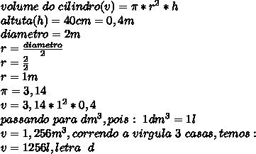 volume~do~cilindro (v)= \pi *r^2*h\\ altuta(h) = 40cm = 0,4m\\ diametro = 2m\\ r = \frac{diametro}{2} \\r= \frac{2}{2}\\r=1m\\ \pi =3,14\\ v = 3,14*1^2*0,4\\passando~ para ~dm^3, pois:~1dm^3=1l\\ v = 1,256m^3, correndo~ a~ virgula~3~casas, temos:\\v = 1256l, letra~~d