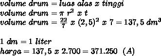 volume~drum=luas~alas~x~tinggi \\ volume~drum= \pi ~r^2~x~t \\ volume~drum= \frac{22}{7}~x~(2,5)^2~x~7=137,5~dm^3 \\  \\ 1~dm=1~liter \\ harga=137,5~x~2.700=371.250~~(A)