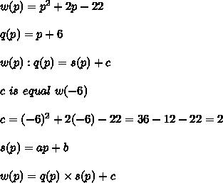 w(p)=p^2+2p-22\\\\q(p)=p+6\\\\w(p):q(p)=s(p)+c\\\\c\ is\ equal\ w(-6)\\\\c=(-6)^2+2(-6)-22=36-12-22=2\\\\s(p)=ap+b\\\\w(p)=q(p)\times s(p)+c