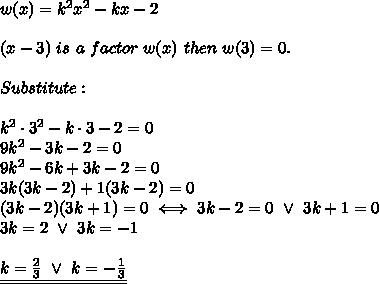 w(x)=k^2x^2-kx-2\\\\(x-3)\ is\ a\ factor\ w(x)\ then\ w(3)=0.\\\\Substitute:\\\\k^2\cdot3^2-k\cdot3-2=0\\9k^2-3k-2=0\\9k^2-6k+3k-2=0\\3k(3k-2)+1(3k-2)=0\\(3k-2)(3k+1)=0\iff3k-2=0\ \vee\ 3k+1=0\\3k=2\ \vee\ 3k=-1\\\\\underline{\underline{k=\frac{2}{3}\ \vee\ k=-\frac{1}{3}}}