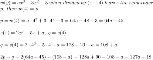 w(y)=ax^3+3x^2-3\ when\ divided\ by\ (x-4)\ leaves\ the\ remainder\\p,\ then\ w(4)=p\\\\p=w(4)=a\cdot4^3+3\cdot4^2-3=64a+48-3=64a+45\\\\s(x)=2x^3-5x+a;\ q=s(4):\\\\q=s(4)=2\cdot4^3-5\cdot4+a=128-20+a=108+a\\\\2p-q=2(64a+45)-(108+a)=128a+90-108-a=127a-18