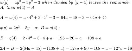 w(y)=ay^3+3y^2-3\ when\ divided\ by\ (y-4)\ leaves\ the\ remainder\\A,\ then\ w(4)=A\\\\A=w(4)=a\cdot4^3+3\cdot4^2-3=64a+48-3=64a+45\\\\q(y)=2y^3-5y+a;\ B=q(4):\\\\B=q(4)=2\cdot4^3-5\cdot4+a=128-20+a=108+a\\\\2A-B=2(64a+45)-(108+a)=128a+90-108-a=127a-18