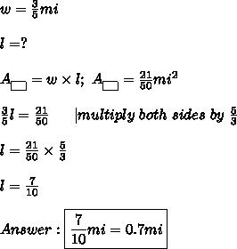 w=\frac{3}{5}mi\\l=?\\A_{\fbox{ }}=w\times l;\ A_{\fbox{ }}=\frac{21}{50}mi^2\\\frac{3}{5}l=\frac{21}{50}\ \ \ \ \ |multiply\ both\ sides\ by\ \frac{5}{3}\\l=\frac{21}{50}\times\frac{5}{3}\\l=\frac{7}{10}\\Answer:\boxed{\frac{7}{10}mi=0.7mi}