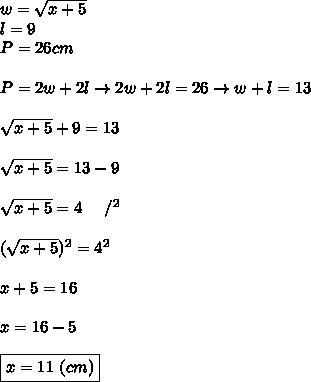 w=\sqrt{x+5}\\l=9\\P=26cm\\\\P=2w+2l\to2w+2l=26\to w+l=13\\\\\sqrt{x+5}+9=13\\\\\sqrt{x+5}=13-9\\\\\sqrt{x+5}=4\ \ \ \ /^2\\\\(\sqrt{x+5})^2=4^2\\\\x+5=16\\\\x=16-5\\\\\boxed{x=11\ (cm)}