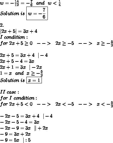 w=-\frac{14}{12}=-\frac{7}{6}\ \ and\ \ w<\frac{1}{4}\\Solution\  is\ \boxed{w=-\frac{7}{6}}\\\\2.\\ 2x+5 =3x+4\\I\ condition:\\for\ 2x+5 \geq 0\ \ -->\ \ 2x \geq -5\ \ -->\ \ x \geq -\frac{5}{2}\\\\2x+5=3x+4\ \  -4\\2x+5-4=3x\\2x+1=3x\ \  -2x\\1=x\ \ and\ \ x \geq -\frac{5}{2}\\Solution\  is\ \boxed{x=1}\\\\II\ case:\\for\ I\ condition:\\for\ 2x+5< 0\ \ -->\ \ 2x < -5\ \ -->\ \ x <-\frac{5}{2}\\\\-2x-5=3x+4\ \  -4\\-2x-5-4=3x\\-2x-9=3x\ \ \ +2x\\-9=3x+2x\\-9=5x\ \  :5