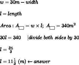 w=30m-width\\\\l-length\\\\Area:A_{\fbox{ }}=w\times l;\ A_{\fbox{ }}=340m^2\\\\30l=340\ \ \ \ |divide\ both\ sides\ by\ 30\\\\l=\frac{34}{3}\\\\l=11\frac{1}{3}\ (m)\leftarrow answer