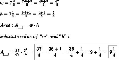 "w=7\frac{2}{5}=\frac{7\cdot5+2}{5}=\frac{35+2}{5}=\frac{37}{5}\\\\h=1\frac{1}{4}=\frac{1\cdot4+1}{4}=\frac{4+1}{4}=\frac{5}{4}\\\\Area:A_{\fbox{ }}=w\cdot h\\\\subtitute\ value\ of\ ""w""\ and\ ""h"":\\\\A_{\fbox{ }}=\frac{37}{\not5_1}\cdot\frac{\not5^1}{4}=\boxed{\frac{37}{4}=\frac{36+1}{4}=\frac{36}{4}+\frac{1}{4}=9+\frac{1}{4}=\boxed{9\frac{1}{4}}}"
