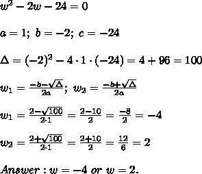 w^2-2w-24=0\\\\a=1;\ b=-2;\ c=-24\\\\\Delta=(-2)^2-4\cdot1\cdot(-24)=4+96=100\\\\w_1=\frac{-b-\sqrt\Delta}{2a};\ w_2=\frac{-b+\sqrt\Delta}{2a}\\\\w_1=\frac{2-\sqrt{100}}{2\cdot1}=\frac{2-10}{2}=\frac{-8}{2}=-4\\\\w_2=\frac{2+\sqrt{100}}{2\cdot1}=\frac{2+10}{2}=\frac{12}{6}=2\\\\Answer:w=-4\ or\ w=2.