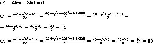 w^2-45w+350=0 \\\\w_{1}=\frac{-b-\sqrt{b^2-4ac}}{2a}=\frac{45-\sqrt{(-45)^2-4 \cdot 1\cdot 350}}{2 }=\frac{45-\sqrt{2025-1400}}{2 }=\\\\= \frac{45-\sqrt{625}}{2 }= \frac{45-25}{2 }=\frac{20}{2}=10\\\\w_{2}=\frac{-b+\sqrt{b^2-4ac}}{2a}=\frac{45+\sqrt{(-45)^2-4 \cdot 1\cdot 350}}{2 }= \frac{45-\sqrt{625}}{2 }= \frac{45+25}{2 }=\frac{70}{2}=35