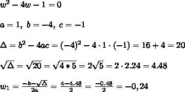 w^2-4w-1=0 \\ \\a=1, \ b= -4 , \ c= -1 \\ \\ \Delta =b^2-4ac = (-4)^2 -4\cdot1\cdot (-1) = 16+4=20 \\ \\\sqrt{\Delta }=\sqrt{20}=\sqrt{4*5}=2\sqrt{5}=2\cdot2.24=4.48 \\ \\w_{1}=\frac{-b-\sqrt{\Delta} }{2a}=\frac{4- 4.48}{2 }=\frac{ -0.48}{2}=-0,24
