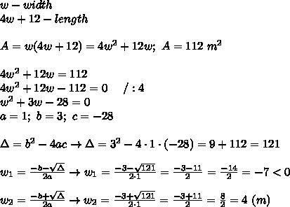 w-width\\4w+12-length\\\\A=w(4w+12)=4w^2+12w;\ A=112\ m^2\\\\4w^2+12w=112\\4w^2+12w-112=0\ \ \ \ /:4\\w^2+3w-28=0\\a=1;\ b=3;\ c=-28\\\\\Delta=b^2-4ac\to\Delta=3^2-4\cdot1\cdot(-28)=9+112=121\\\\w_1=\frac{-b-\sqrt\Delta}{2a}\to w_1=\frac{-3-\sqrt{121}}{2\cdot1}=\frac{-3-11}{2}=\frac{-14}{2}=-7 < 0\\\\w_2=\frac{-b+\sqrt\Delta}{2a}\to w_2=\frac{-3+\sqrt{121}}{2\cdot1}=\frac{-3+11}{2}=\frac{8}{2}=4\ (m)