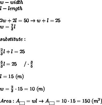 w-width\\l-length\\\\2w+2l=50\to w+l=25\\w=\frac{2}{3}l\\\\substitute:\\\\\frac{2}{3}l+l=25\\\\\frac{5}{3}l=25\ \ \ \ /\cdot\frac{3}{5}\\\\l=15\ (m)\\\\w=\frac{2}{3}\cdot15=10\ (m)\\\\Area:A_{\fbox{ }}=wl\to A_{\fbox{ }}=10\cdot15=150\ (m^2)