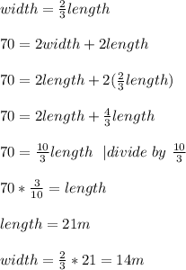 width=\frac{2}{3}length\\\\70=2width+2length\\\\70=2length+2(\frac{2}{3}length)\\\\70=2length+\frac{4}{3}length\\\\70=\frac{10}{3}length\ \ | divide\ by\ \frac{10}{3}\\\\70*\frac{3}{10}=length\\\\length=21m\\\\width=\frac{2}{3}*21=14m