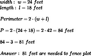 width : \ w= 24 \ feet \\ length: \ l= 18 \ feet \\ \\ Perimeter = 2 \cdot (w + l)\\ \\P=2\cdot (24+18 )=2\cdot42 =84 \ feet \\ \\ 84 - 3 = 81 \ feet \\ \\Answer : \ 81 \ feet \ are \ needed \ to \ fence \ plot