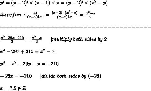 x!=(x-2)!\times(x-1)\times x=(x-2)!\times(x^2-x)\\therefore:\frac{x!}{(x-2)!\cdot2!}=\frac{(x-2)!\cdot(x^2-x)}{(x-2)!\cdot2}=\frac{x^2-x}{2}\\======================================\\\frac{x^2-29x+210}{2}=\frac{x^2-x}{2}\ \ \ \ \ |multiply\ both\ sides\ by\ 2\\x^2-29x+210=x^2-x\\x^2-x^2-29x+x=-210\\-28x=-210\ \ \ \ \ |divide\ both\ sides\ by\ (-28)\\x=7.5\notin\mathbb{Z}