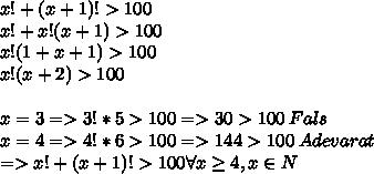 x! + (x+1)! > 100\\x! +x!(x+1) > 100 \\x!(1+x+1) > 100 \\x!(x+2) > 100 \\\\x = 3 => 3!*5 > 100 => 30>100\:Fals\\x = 4 => 4!*6 > 100 => 144 > 100\:Adevarat \\=> x! + (x+1)! > 100 \forall x \geq 4, x \in N
