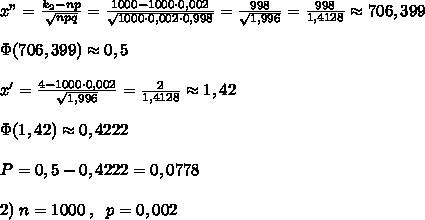 "x""=\frac{k_2-np}{\sqrt{npq}}=\frac{1000-1000\cdot 0,002}{\sqrt{1000\cdot 0,002\cdot 0,998}}=\frac{998}{\sqrt{1,996}}=\frac{998}{1,4128}\approx 706,399\\\\\Phi(706,399)\approx 0,5\\\\x'=\frac{4-1000\cdot 0,002}{\sqrt{1,996}}=\frac{2}{1,4128}\approx 1,42\\\\\Phi(1,42)\approx 0,4222\\\\P=0,5-0,4222=0,0778\\\\2)\; n=1000\; ,\; \;  p=0,002"