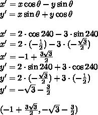 x'=x\cos\theta-y\sin\theta\\y'=x\sin\theta+y\cos\theta\\\\x'=2\cdot\cos 240-3\cdot\sin240\\x'=2\cdot(-\frac{1}{2})-3\cdot(-\frac{\sqrt3}{2})\\x'=-1+\frac{3\sqrt3}{2}\\y'=2\cdot\sin 240+3\cdot\cos 240\\y'=2\cdot(-\frac{\sqrt3}{2})+3\cdot(-\frac{1}{2})\\y'=-\sqrt3-\frac{3}{2}\\\\(-1+\frac{3\sqrt3}{2},-\sqrt3-\frac{3}{2})