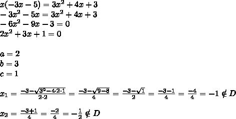 x(-3x-5)=3x^2+4x+3 \\-3x^2-5x=3x^2+4x+3 \\-6x^2-9x-3=0 \\2x^2+3x+1=0 \\ \\a=2 \\ b=3 \\ c=1 \\ \\x_1=\frac{-3-\sqrt{3^2-4 \cdot 2 \cdot 1}}{2 \cdot 2}=\frac{-3-\sqrt{9-8}}{4}=\frac{-3-\sqrt{1}}{2}=\frac{-3-1}{4}=\frac{-4}{4}=-1 \notin D \\ \\x_2=\frac{-3+1}{4}=\frac{-2}{4}=-\frac{1}{2} \notin D